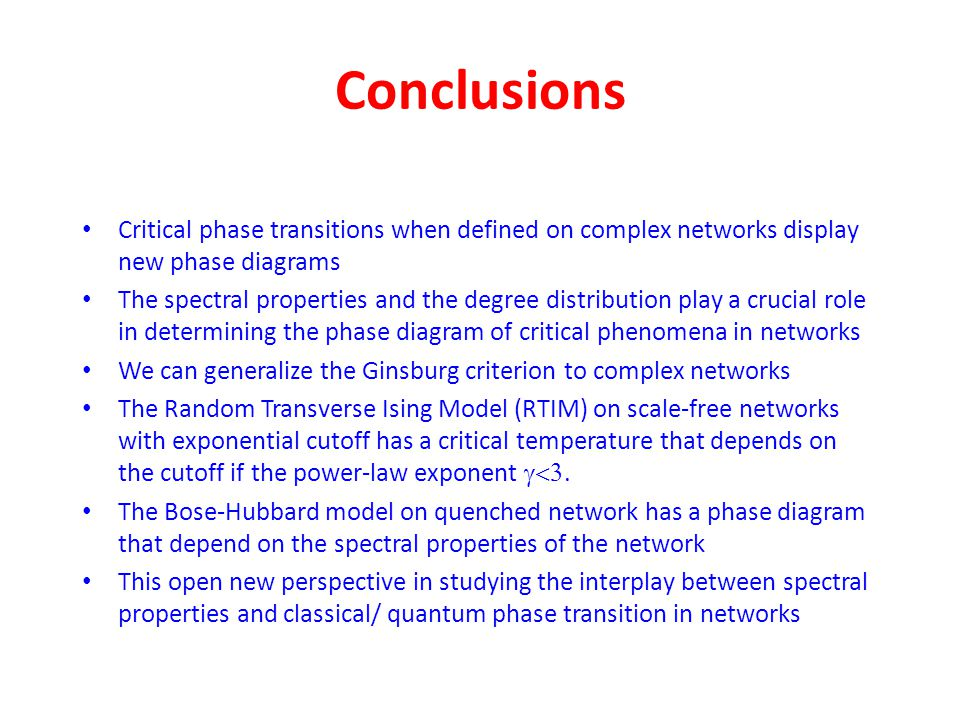 Conclusions Critical phase transitions when defined on complex networks display new phase diagrams The spectral properties and the degree distribution