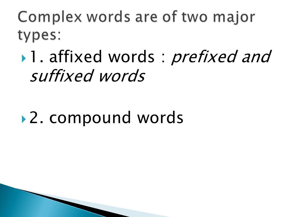1. affixed words : prefixed and suffixed words 2. compound words