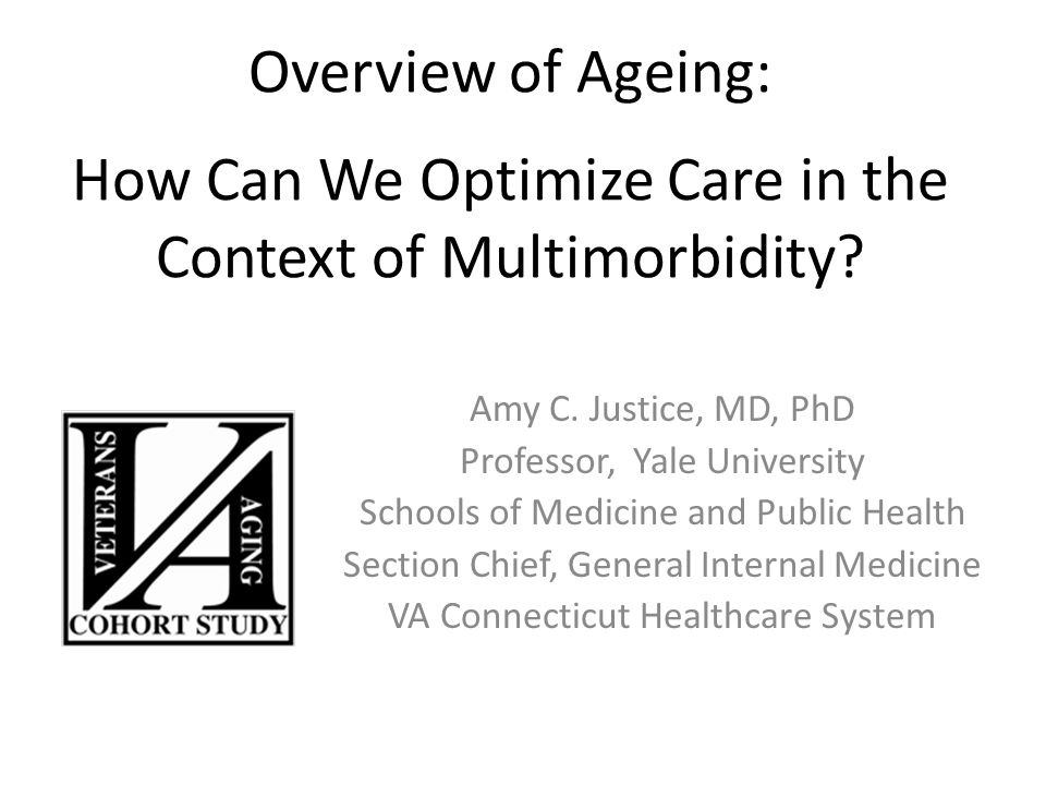 Overview of Ageing: a How Can We Optimize Care in the Context of Multimorbidity? Amy C. Justice, MD, PhD Professor, Yale University Schools of Medicin