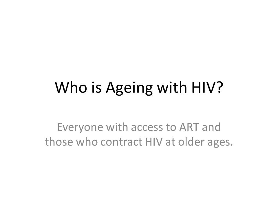 Who is Ageing with HIV? Everyone with access to ART and those who contract HIV at older ages.