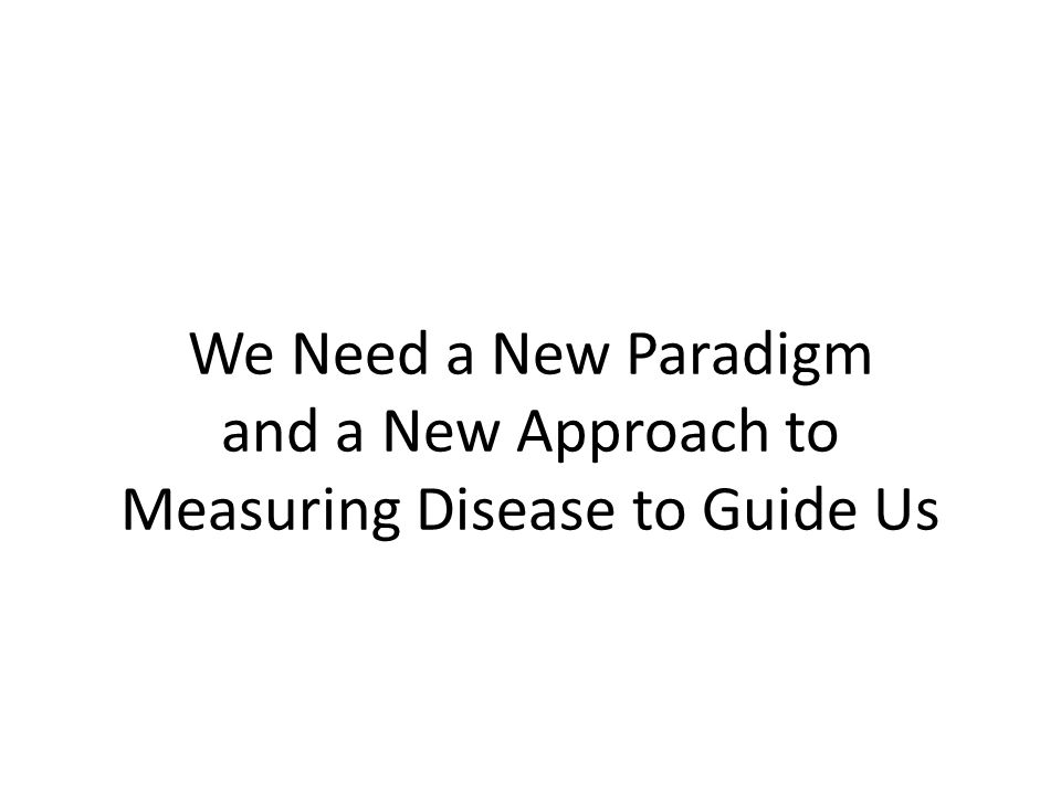 We Need a New Paradigm and a New Approach to Measuring Disease to Guide Us