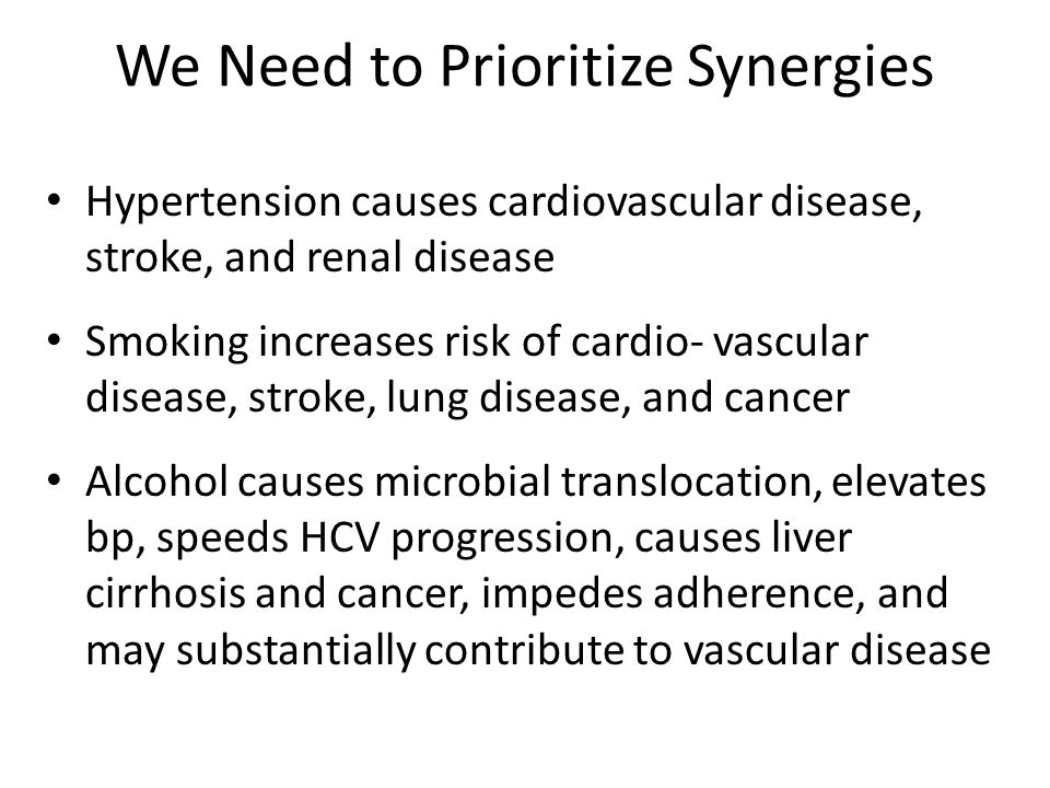 We Need to Prioritize Synergies Hypertension causes cardiovascular disease, stroke, and renal disease Smoking increases risk of cardio- vascular disea