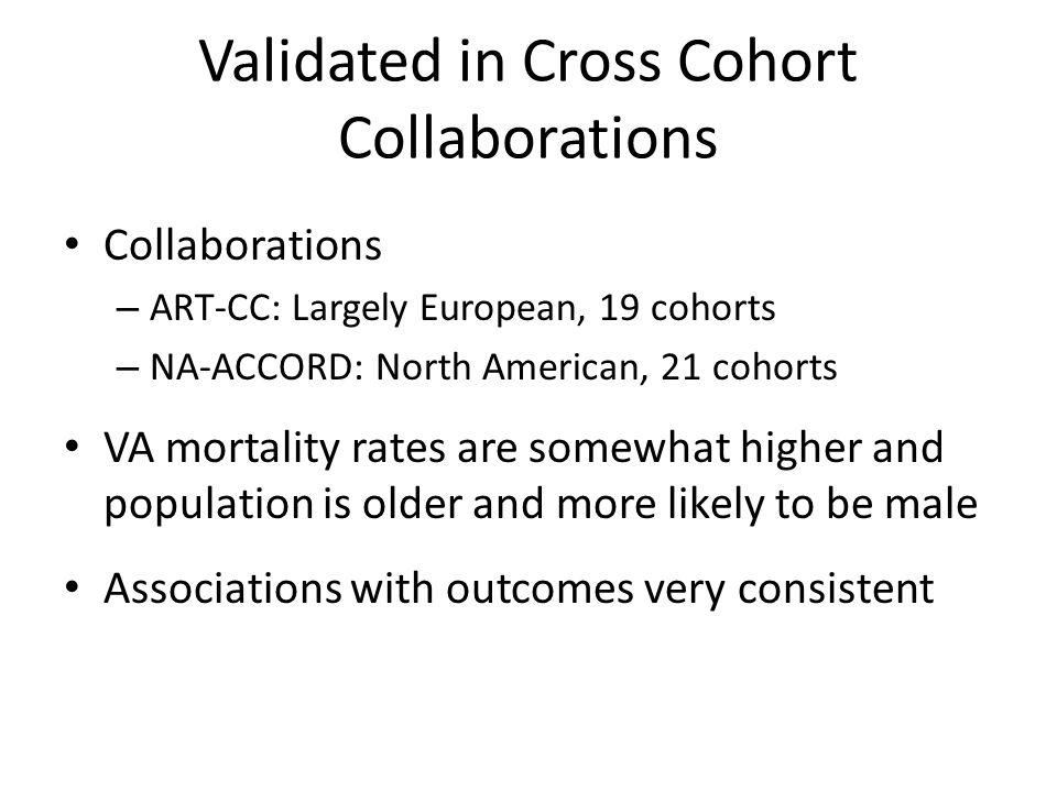 Validated in Cross Cohort Collaborations Collaborations – ART-CC: Largely European, 19 cohorts – NA-ACCORD: North American, 21 cohorts VA mortality ra