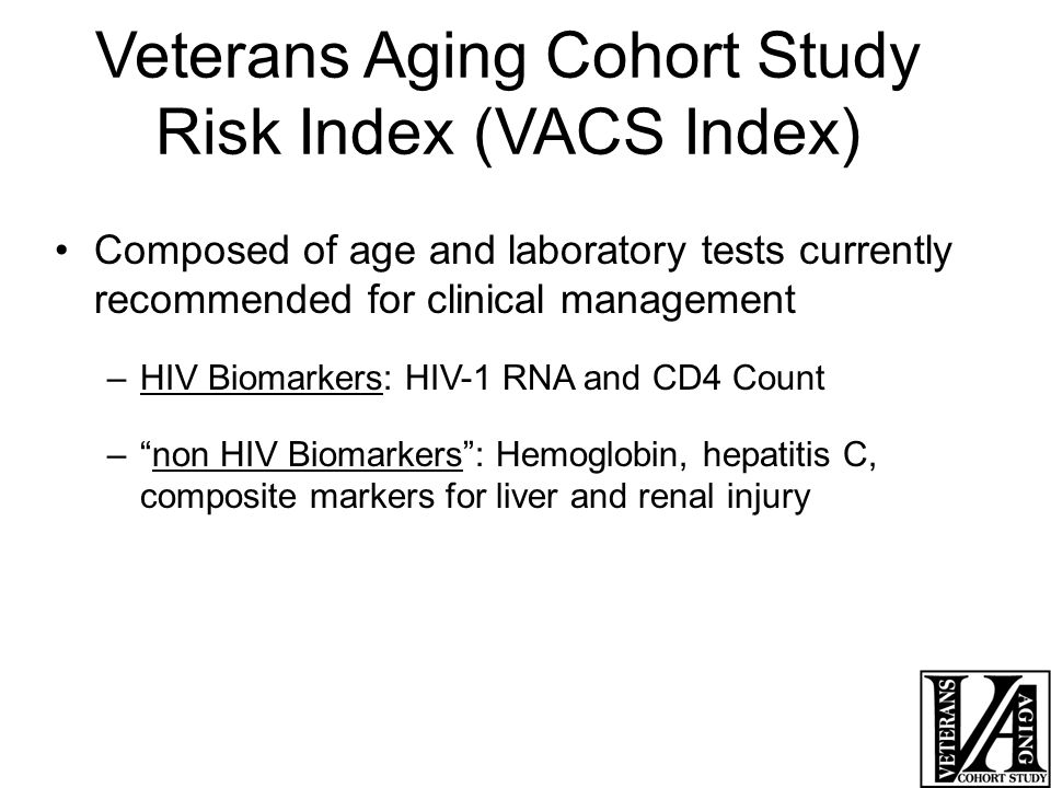 Veterans Aging Cohort Study Risk Index (VACS Index) Composed of age and laboratory tests currently recommended for clinical management –HIV Biomarkers