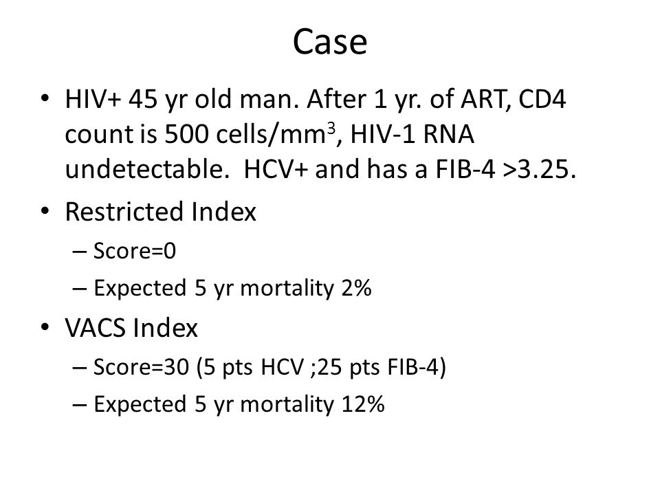 Case HIV+ 45 yr old man. After 1 yr. of ART, CD4 count is 500 cells/mm 3, HIV-1 RNA undetectable. HCV+ and has a FIB-4 >3.25. Restricted Index – Score