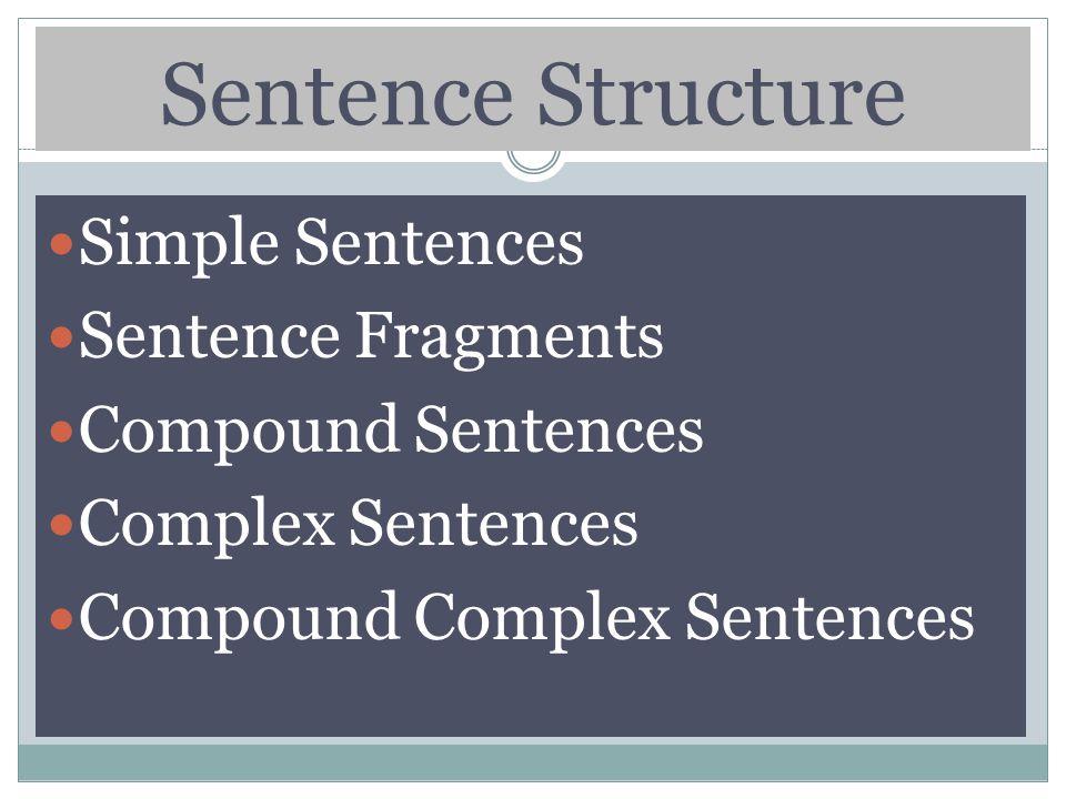 Sentence Structure Simple Sentences Sentence Fragments Compound Sentences Complex Sentences Compound Complex Sentences