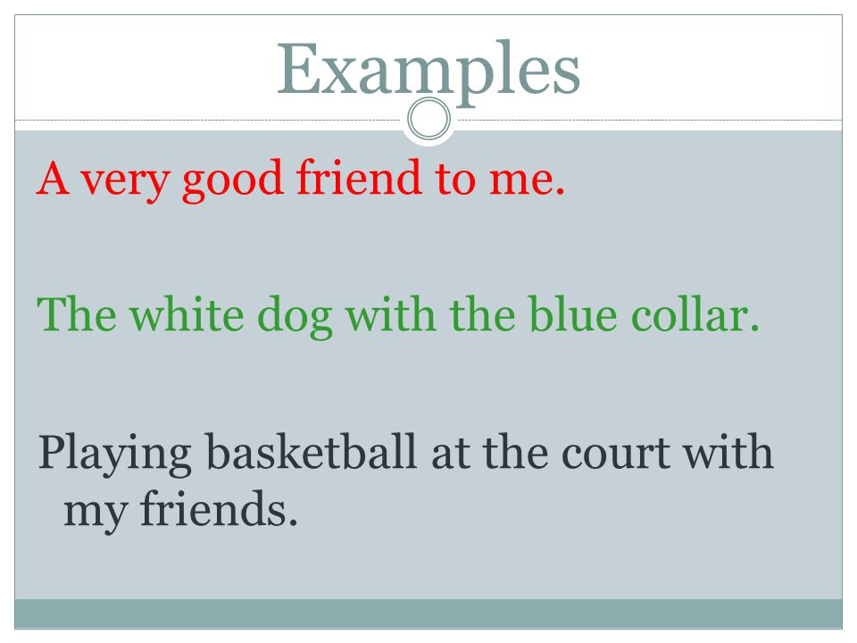 Examples A very good friend to me.The white dog with the blue collar.