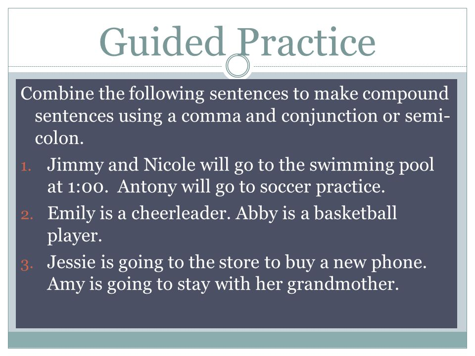 Guided Practice Combine the following sentences to make compound sentences using a comma and conjunction or semi- colon.