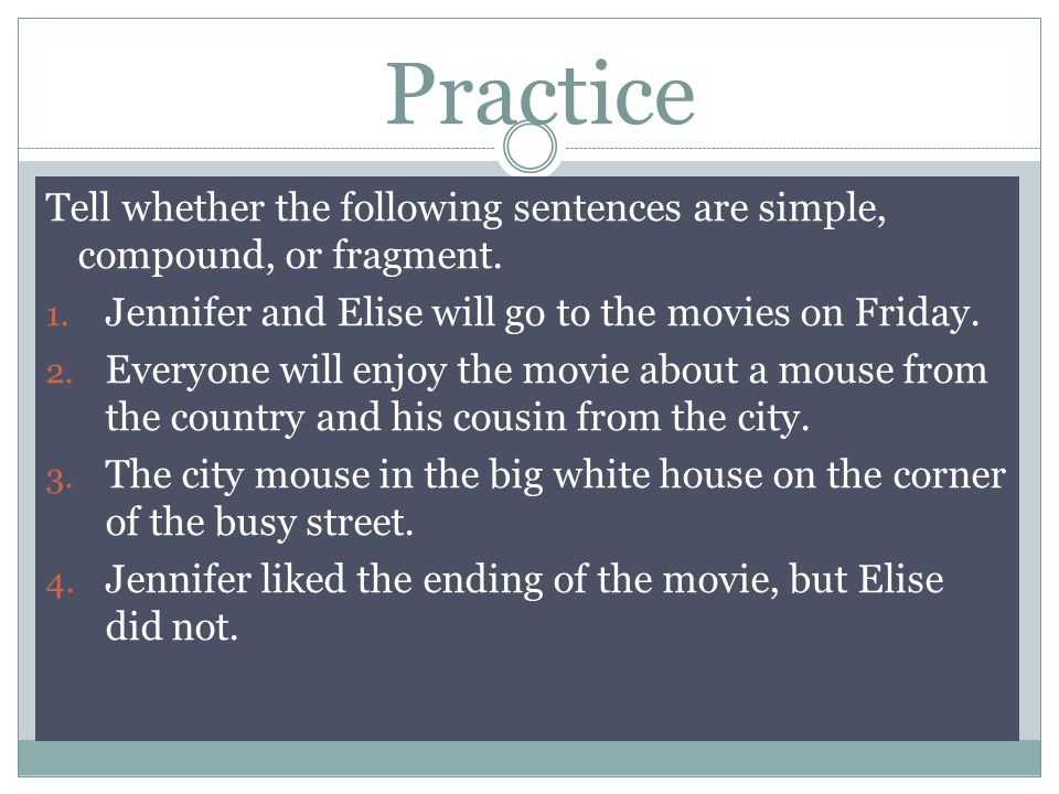 Practice Tell whether the following sentences are simple, compound, or fragment.