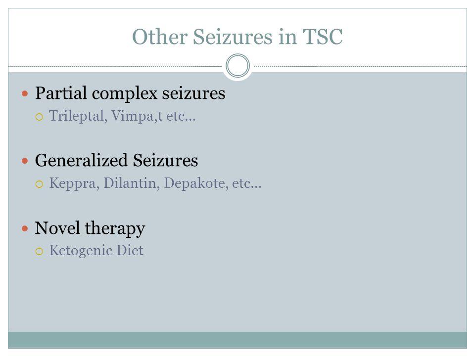 Other Seizures in TSC Partial complex seizures Trileptal, Vimpa,t etc… Generalized Seizures Keppra, Dilantin, Depakote, etc… Novel therapy Ketogenic D