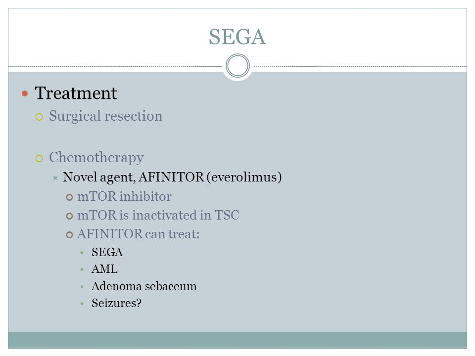 SEGA Treatment Surgical resection Chemotherapy Novel agent, AFINITOR (everolimus) mTOR inhibitor mTOR is inactivated in TSC AFINITOR can treat: SEGA A