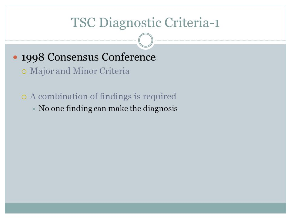 TSC Diagnostic Criteria-1 1998 Consensus Conference Major and Minor Criteria A combination of findings is required No one finding can make the diagnos