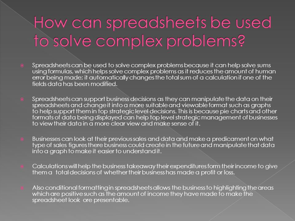 Spreadsheets can be used to solve complex problems because it can help solve sums using formulas, which helps solve complex problems as it reduces the amount of human error being made; it automatically changes the total sum of a calculation if one of the fields data has been modified.