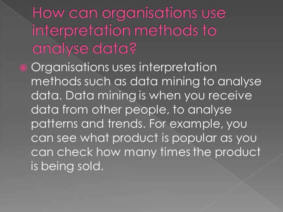 Organisations uses interpretation methods such as data mining to analyse data.
