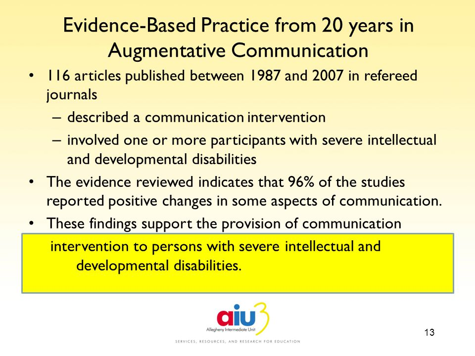 AA AAS GSEG McSheehan Communication 13 Evidence-Based Practice from 20 years in Augmentative Communication 116 articles published between 1987 and 2007 in refereed journals – described a communication intervention – involved one or more participants with severe intellectual and developmental disabilities The evidence reviewed indicates that 96% of the studies reported positive changes in some aspects of communication.