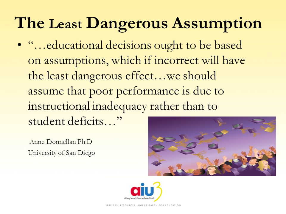 The Least Dangerous Assumption …educational decisions ought to be based on assumptions, which if incorrect will have the least dangerous effect…we should assume that poor performance is due to instructional inadequacy rather than to student deficits… Anne Donnellan Ph.D University of San Diego
