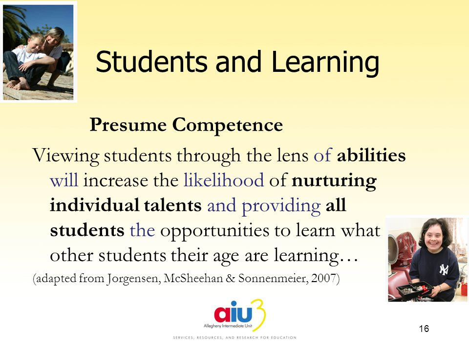 Students and Learning Presume Competence Viewing students through the lens of abilities will increase the likelihood of nurturing individual talents and providing all students the opportunities to learn what other students their age are learning… (adapted from Jorgensen, McSheehan & Sonnenmeier, 2007) 16