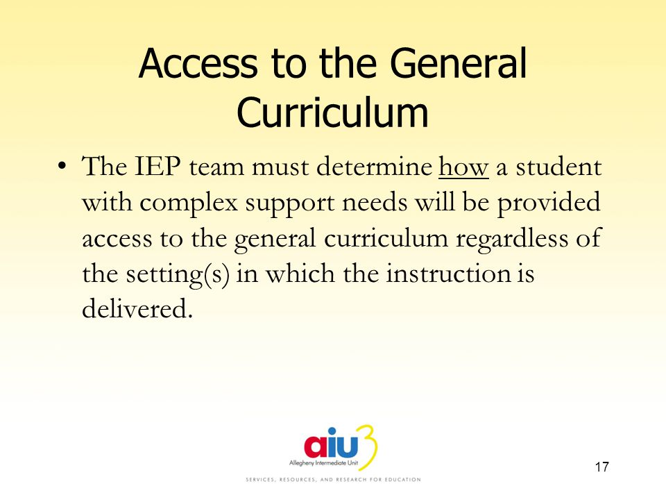 Access to the General Curriculum The IEP team must determine how a student with complex support needs will be provided access to the general curriculum regardless of the setting(s) in which the instruction is delivered.