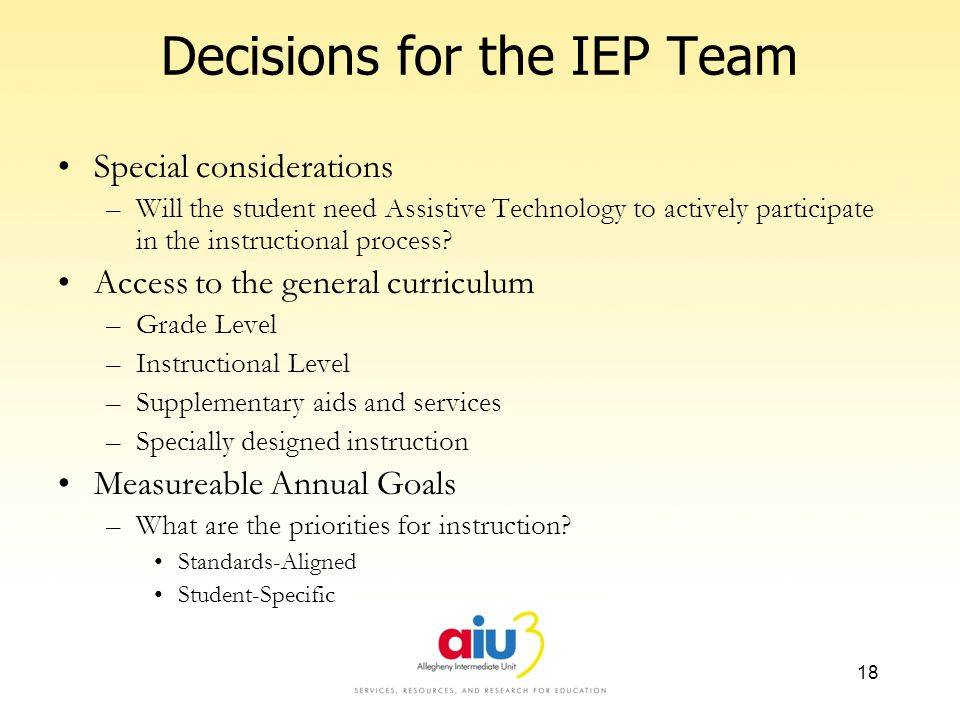 Decisions for the IEP Team Special considerations –Will the student need Assistive Technology to actively participate in the instructional process? Ac
