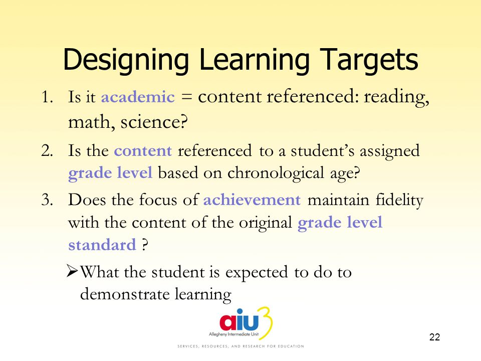 Designing Learning Targets 1.Is it academic = content referenced: reading, math, science.