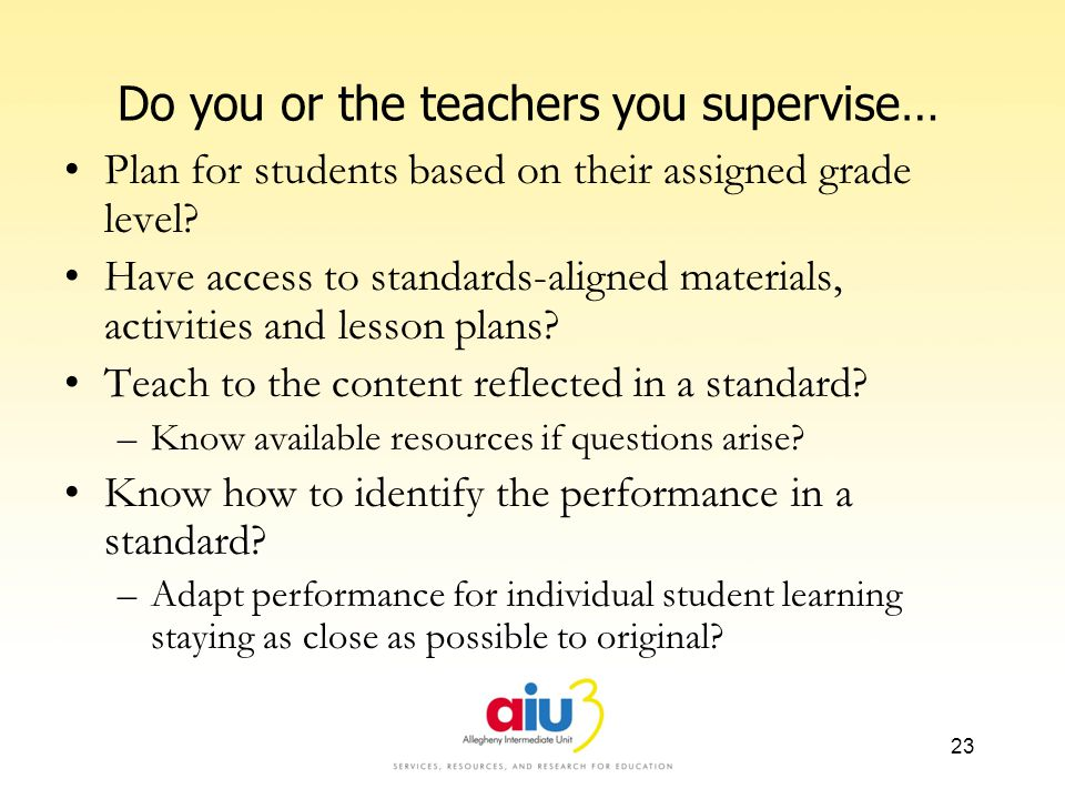 Do you or the teachers you supervise… Plan for students based on their assigned grade level? Have access to standards-aligned materials, activities an