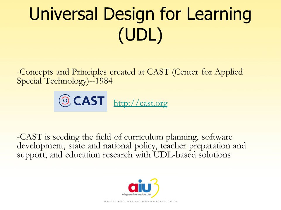 Universal Design for Learning (UDL) - Concepts and Principles created at CAST (Center for Applied Special Technology)--1984 http://cast.org -CAST is seeding the field of curriculum planning, software development, state and national policy, teacher preparation and support, and education research with UDL-based solutions