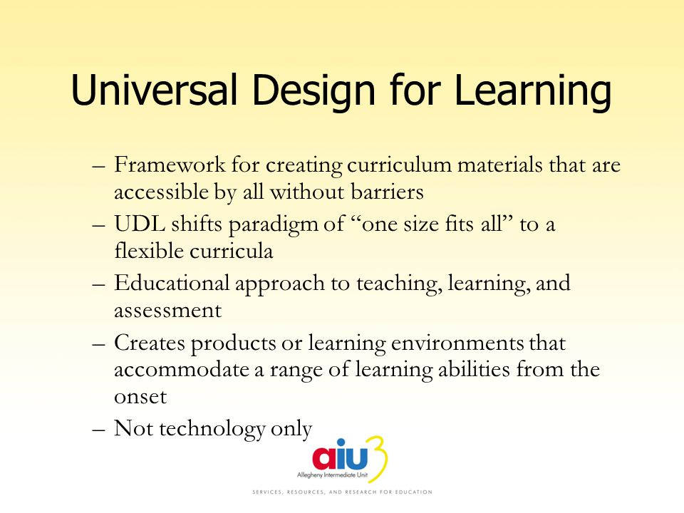 Universal Design for Learning –Framework for creating curriculum materials that are accessible by all without barriers –UDL shifts paradigm of one size fits all to a flexible curricula –Educational approach to teaching, learning, and assessment –Creates products or learning environments that accommodate a range of learning abilities from the onset –Not technology only