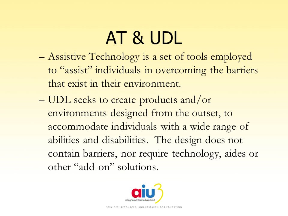 AT & UDL –Assistive Technology is a set of tools employed to assist individuals in overcoming the barriers that exist in their environment. –UDL seeks