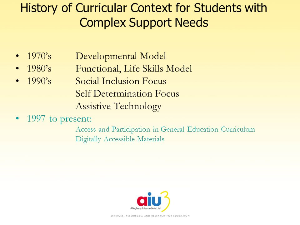 History of Curricular Context for Students with Complex Support Needs 1970sDevelopmental Model 1980sFunctional, Life Skills Model 1990sSocial Inclusio