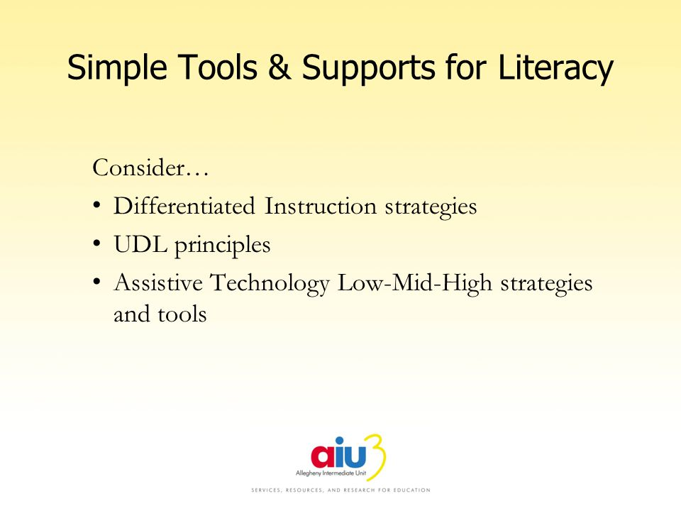 Simple Tools & Supports for Literacy Consider… Differentiated Instruction strategies UDL principles Assistive Technology Low-Mid-High strategies and t