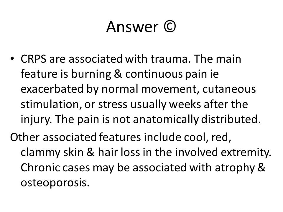 Answer © CRPS are associated with trauma. The main feature is burning & continuous pain ie exacerbated by normal movement, cutaneous stimulation, or s