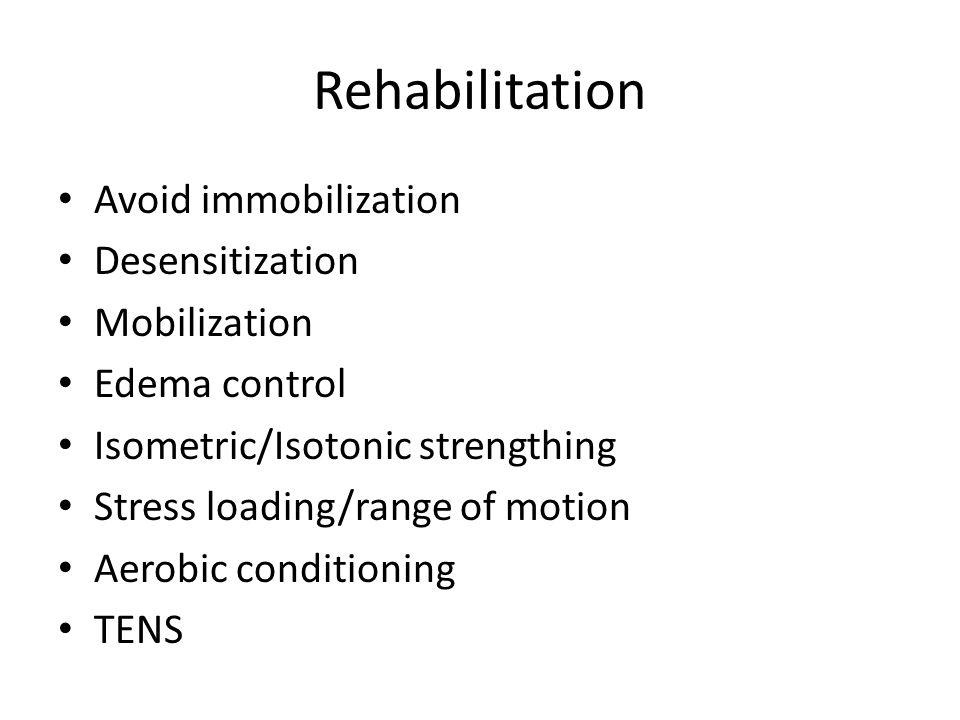 Rehabilitation Avoid immobilization Desensitization Mobilization Edema control Isometric/Isotonic strengthing Stress loading/range of motion Aerobic c