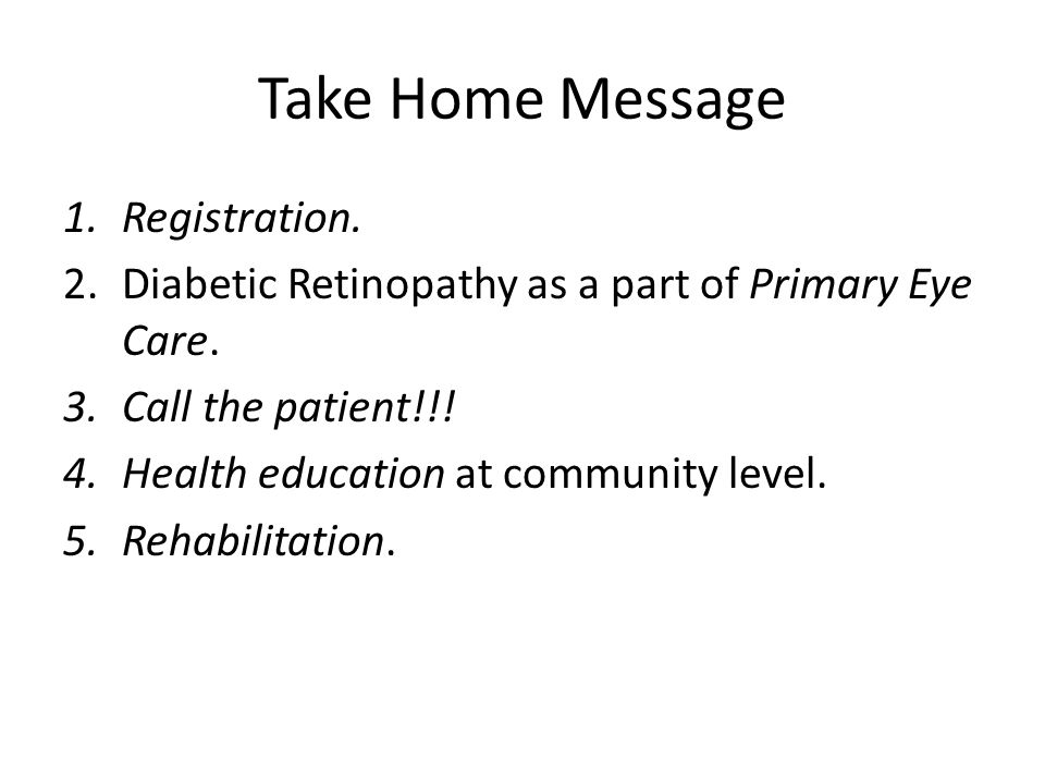 Take Home Message 1.Registration. 2.Diabetic Retinopathy as a part of Primary Eye Care. 3.Call the patient!!! 4.Health education at community level. 5