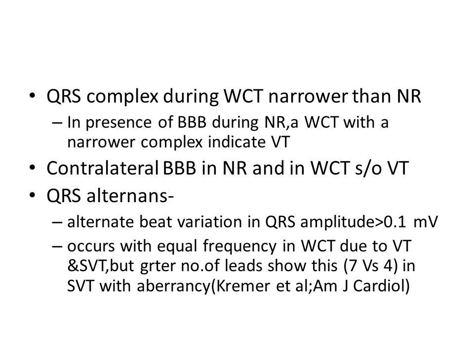 QRS complex during WCT narrower than NR – In presence of BBB during NR,a WCT with a narrower complex indicate VT Contralateral BBB in NR and in WCT s/