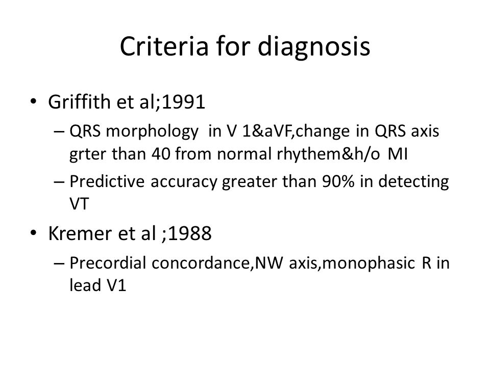 Criteria for diagnosis Griffith et al;1991 – QRS morphology in V 1&aVF,change in QRS axis grter than 40 from normal rhythem&h/o MI – Predictive accura
