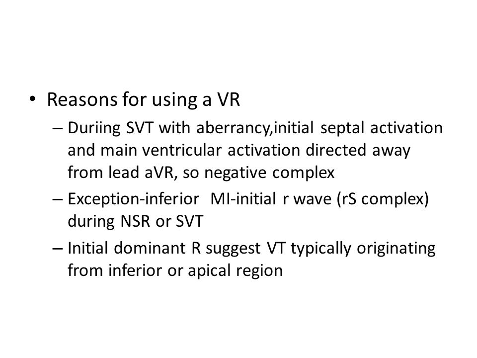 Reasons for using a VR – Duriing SVT with aberrancy,initial septal activation and main ventricular activation directed away from lead aVR, so negative