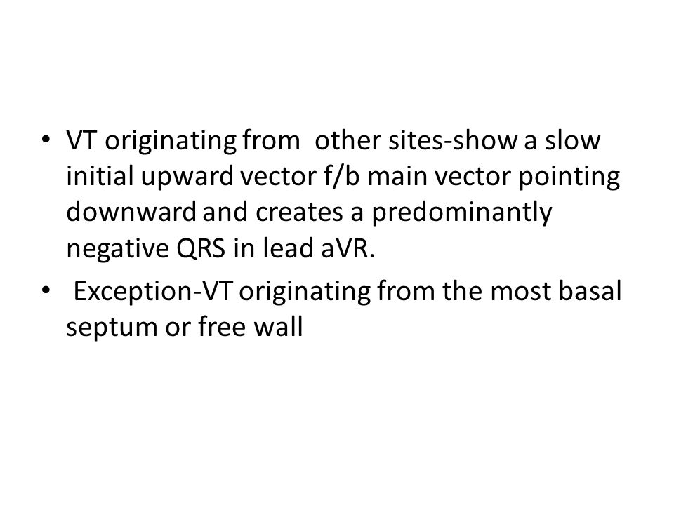 VT originating from other sites-show a slow initial upward vector f/b main vector pointing downward and creates a predominantly negative QRS in lead a