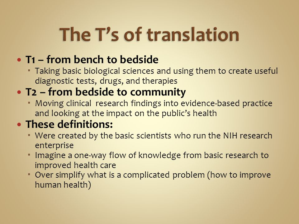 T1 – from bench to bedside Taking basic biological sciences and using them to create useful diagnostic tests, drugs, and therapies T2 – from bedside to community Moving clinical research findings into evidence-based practice and looking at the impact on the publics health These definitions: Were created by the basic scientists who run the NIH research enterprise Imagine a one-way flow of knowledge from basic research to improved health care Over simplify what is a complicated problem (how to improve human health)