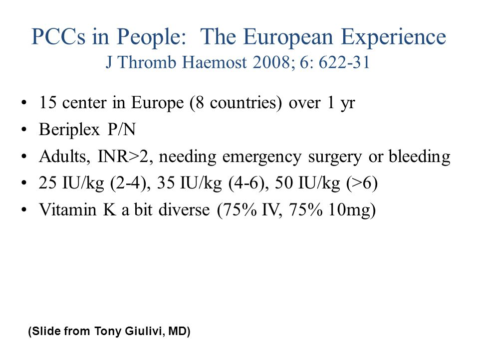 PCCs in People: The European Experience J Thromb Haemost 2008; 6: 622-31 15 center in Europe (8 countries) over 1 yr Beriplex P/N Adults, INR>2, needi