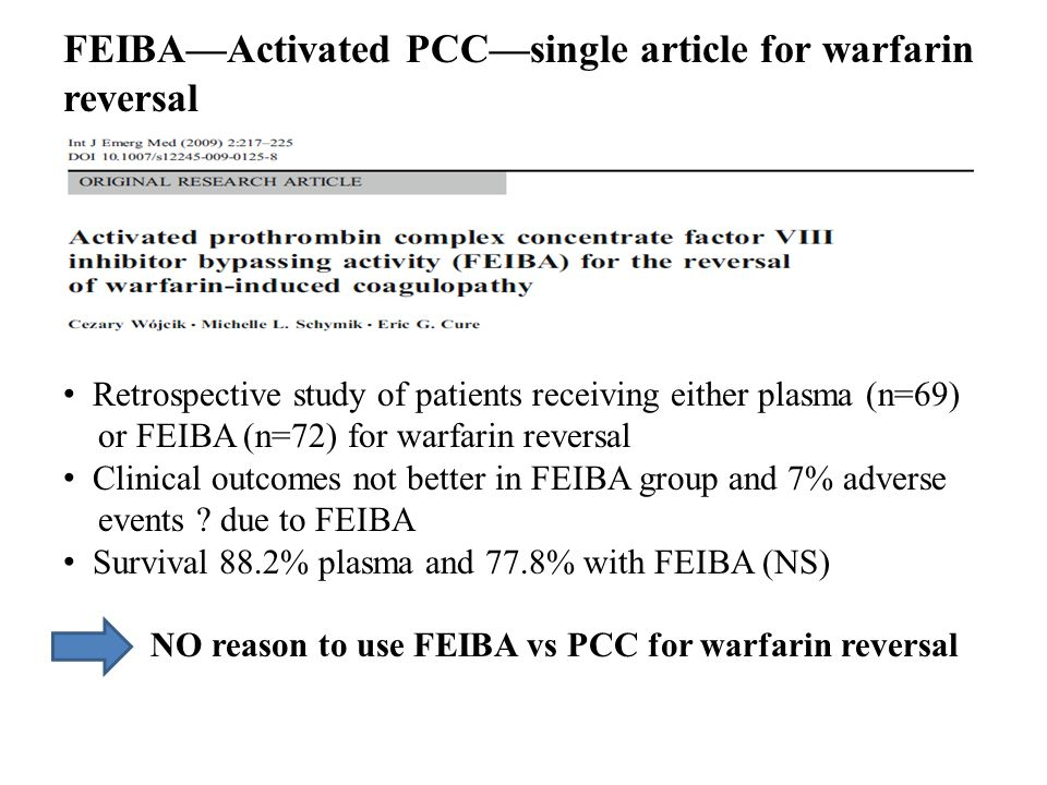 FEIBAActivated PCCsingle article for warfarin reversal Retrospective study of patients receiving either plasma (n=69) or FEIBA (n=72) for warfarin rev