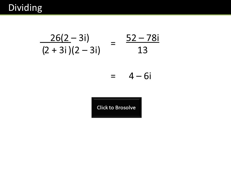 Dividing __26__ 2 + 3i (2 – 3i) ( )(2 – 3i) = 52 – 78i 13 =4 – 6i Click to Brosolve