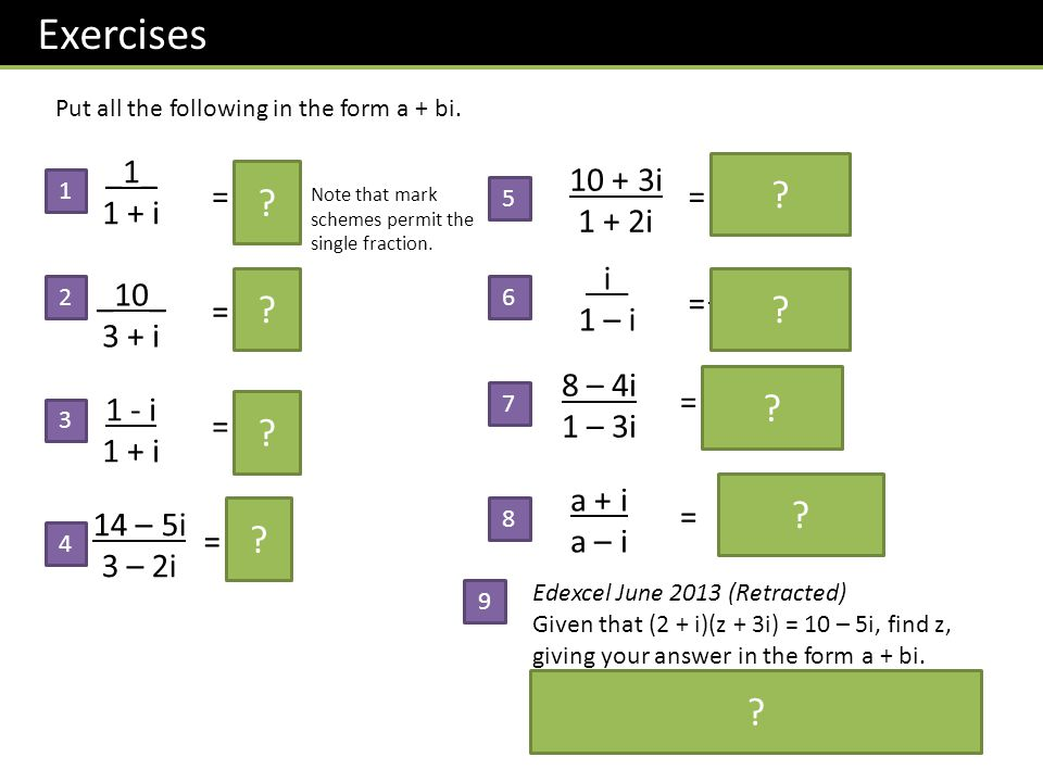 Exercises 1 - i 1 + i Put all the following in the form a + bi. _10_ 3 + i _1_ 1 + i 8 – 4i 1 – 3i = 3 - i = -i Note that mark schemes permit the sing
