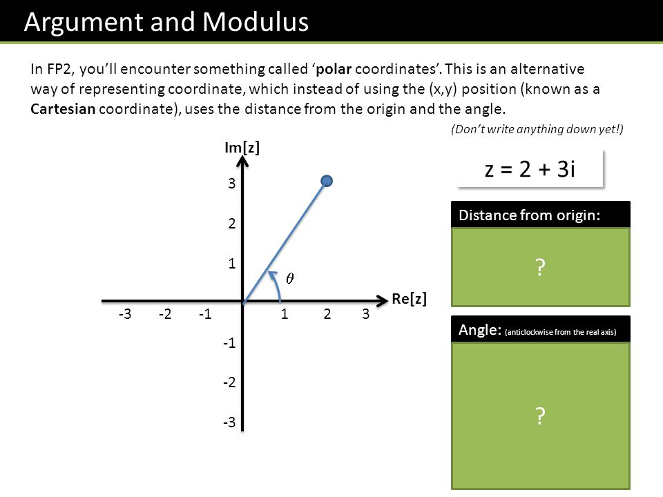 Argument and Modulus In FP2, youll encounter something called polar coordinates. This is an alternative way of representing coordinate, which instead