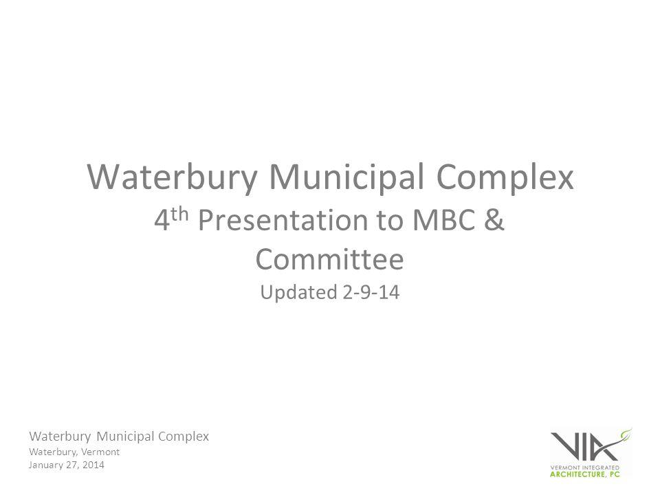 Waterbury Municipal Complex Waterbury, Vermont January 27, 2014 Waterbury Municipal Complex 4 th Presentation to MBC & Committee Updated 2-9-14