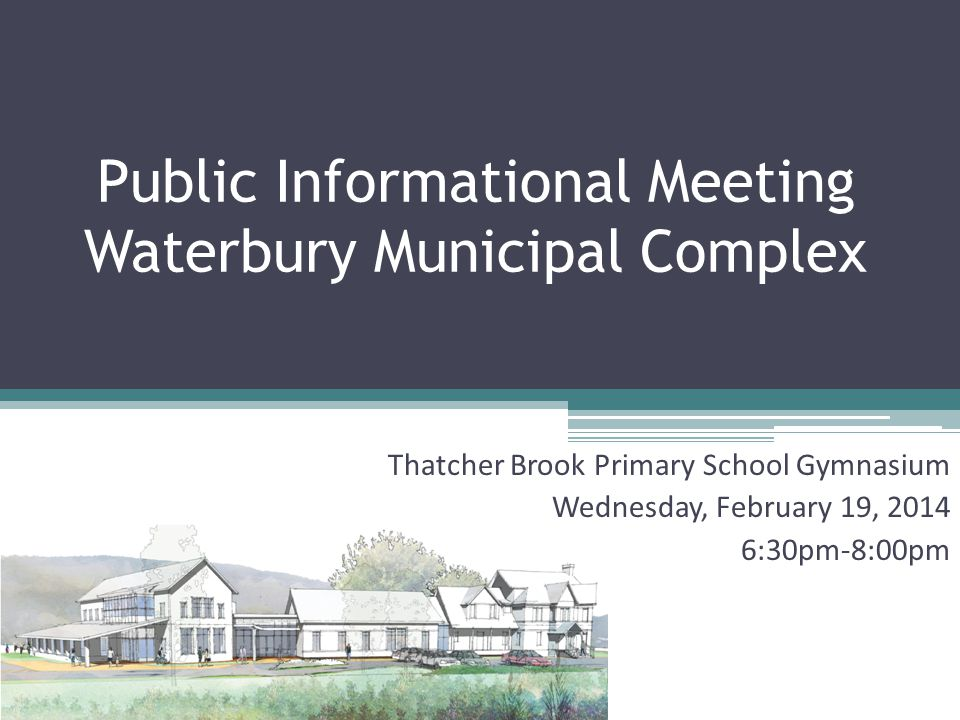 Public Informational Meeting Waterbury Municipal Complex Thatcher Brook Primary School Gymnasium Wednesday, February 19, :30pm-8:00pm