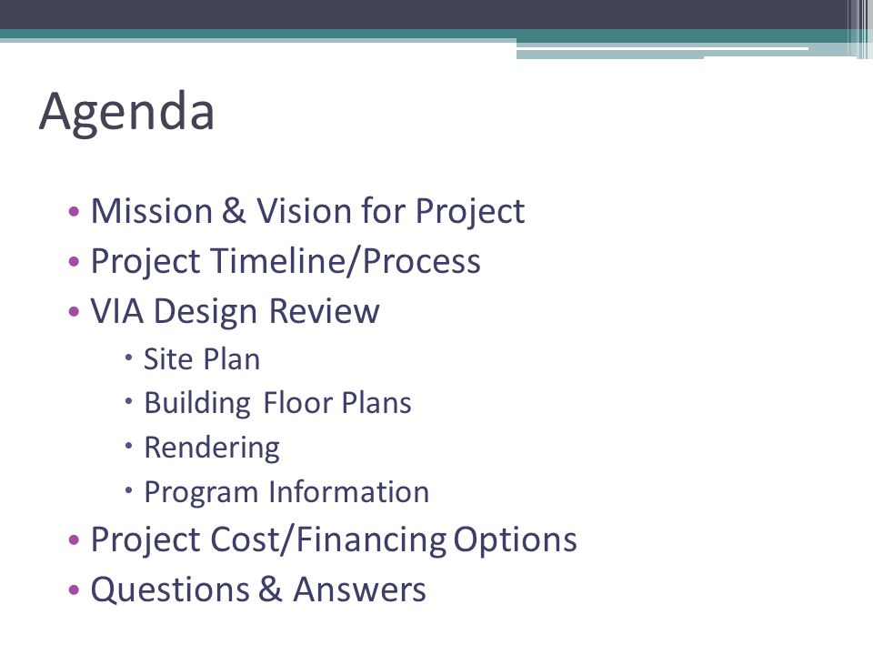 Agenda Mission & Vision for Project Project Timeline/Process VIA Design Review Site Plan Building Floor Plans Rendering Program Information Project Cost/Financing Options Questions & Answers