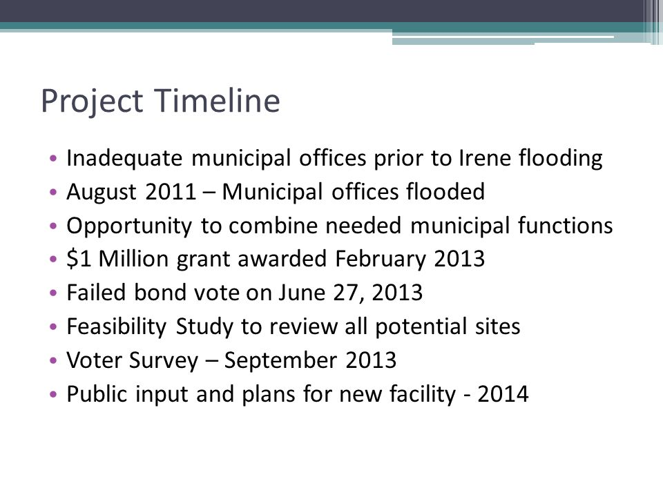 Project Timeline Inadequate municipal offices prior to Irene flooding August 2011 – Municipal offices flooded Opportunity to combine needed municipal functions $1 Million grant awarded February 2013 Failed bond vote on June 27, 2013 Feasibility Study to review all potential sites Voter Survey – September 2013 Public input and plans for new facility - 2014