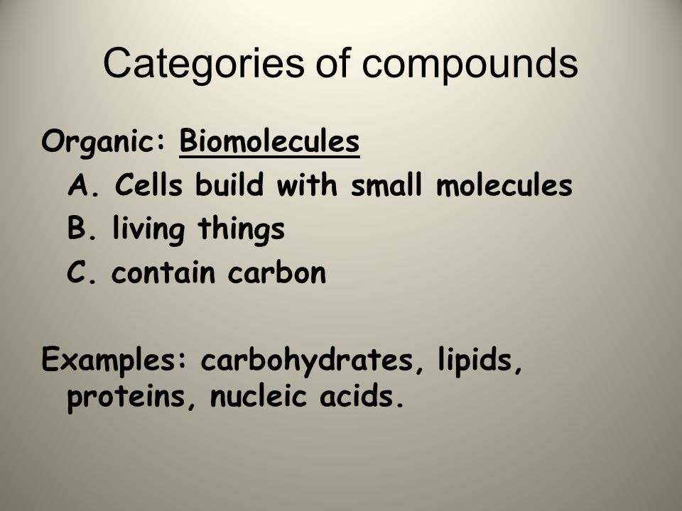 Organic: Biomolecules A. Cells build with small molecules B. living things C. contain carbon Examples: carbohydrates, lipids, proteins, nucleic acids.