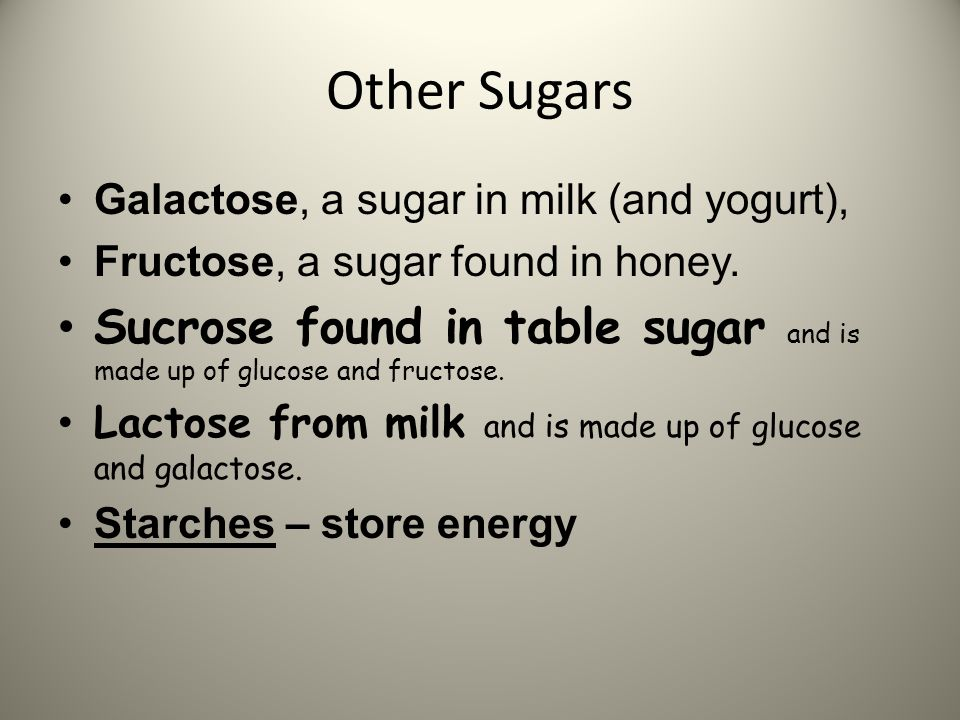 Other Sugars Galactose, a sugar in milk (and yogurt), Fructose, a sugar found in honey. Sucrose found in table sugar and is made up of glucose and fru