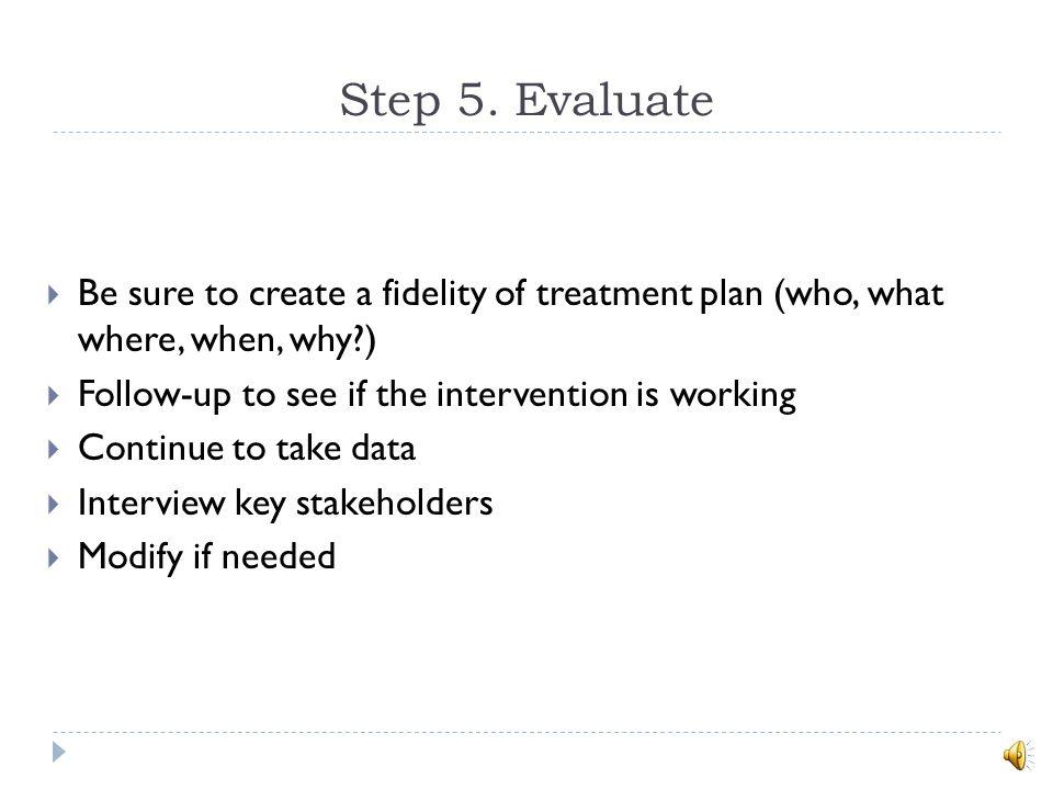 Step 4. Develop a Behavior Intervention Plan Make the behavior: irrelevant (no longer meaningful), inefficient (i.e., teach a socially appropriate rep